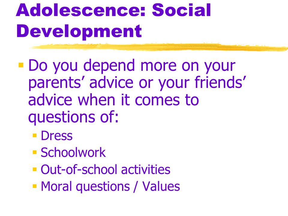 Adolescence: Social Development  Do you depend more on your parents' advice or your friends' advice when it comes to questions of:  Dress  Schoolwo