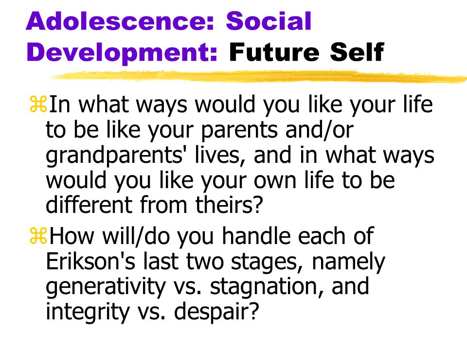 Adolescence: Social Development: Future Self zIn what ways would you like your life to be like your parents and/or grandparents' lives, and in what wa