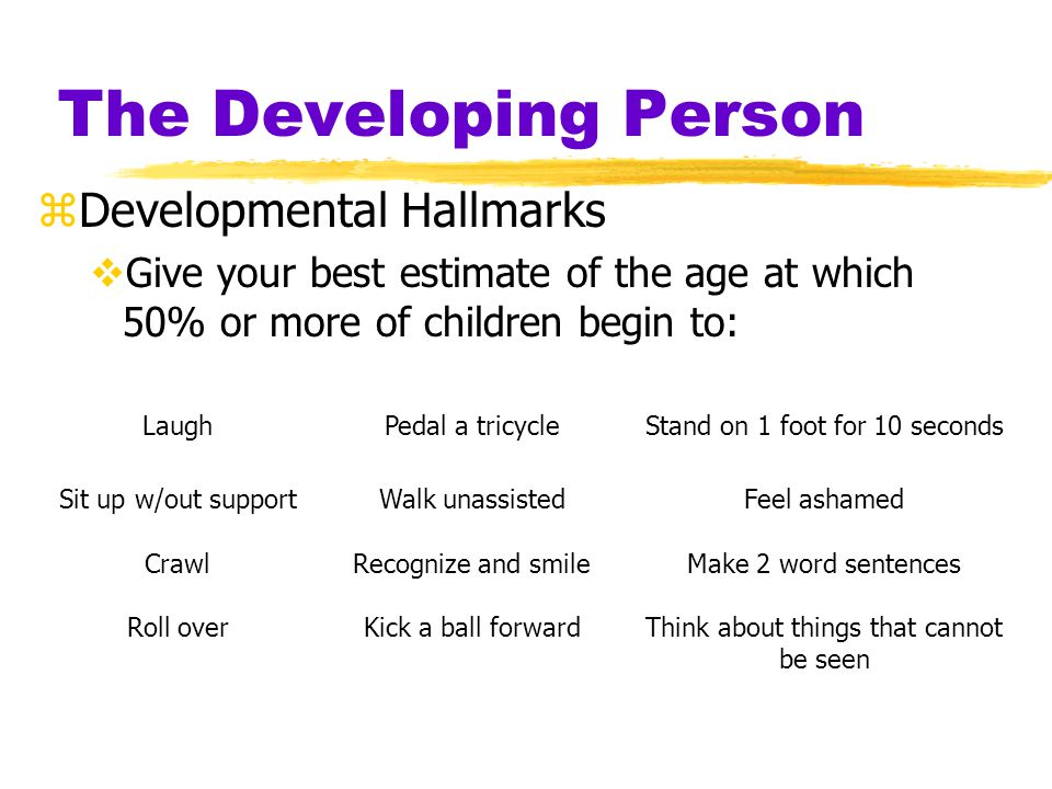 The Developing Person zDevelopmental Hallmarks  Give your best estimate of the age at which 50% or more of children begin to: LaughPedal a tricycleSt