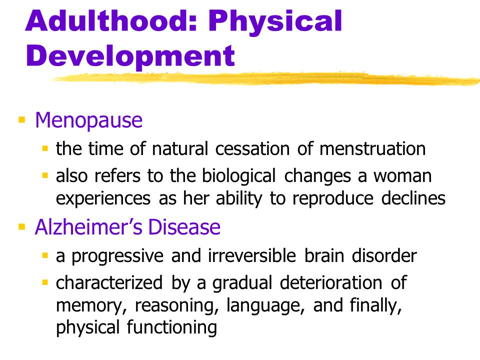 Adulthood: Physical Development  Menopause  the time of natural cessation of menstruation  also refers to the biological changes a woman experience