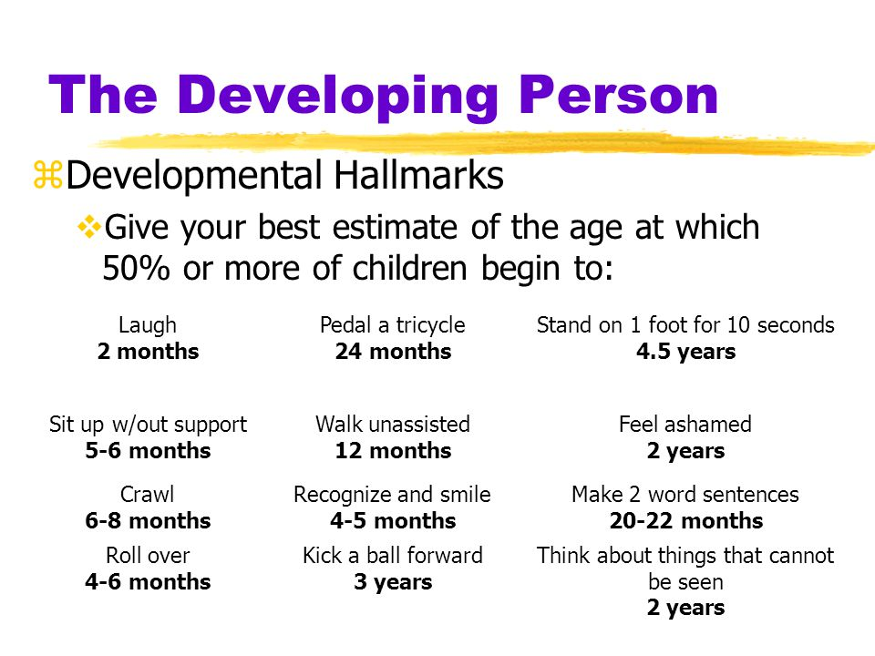 The Developing Person zDevelopmental Hallmarks  Give your best estimate of the age at which 50% or more of children begin to: Laugh 2 months Pedal a