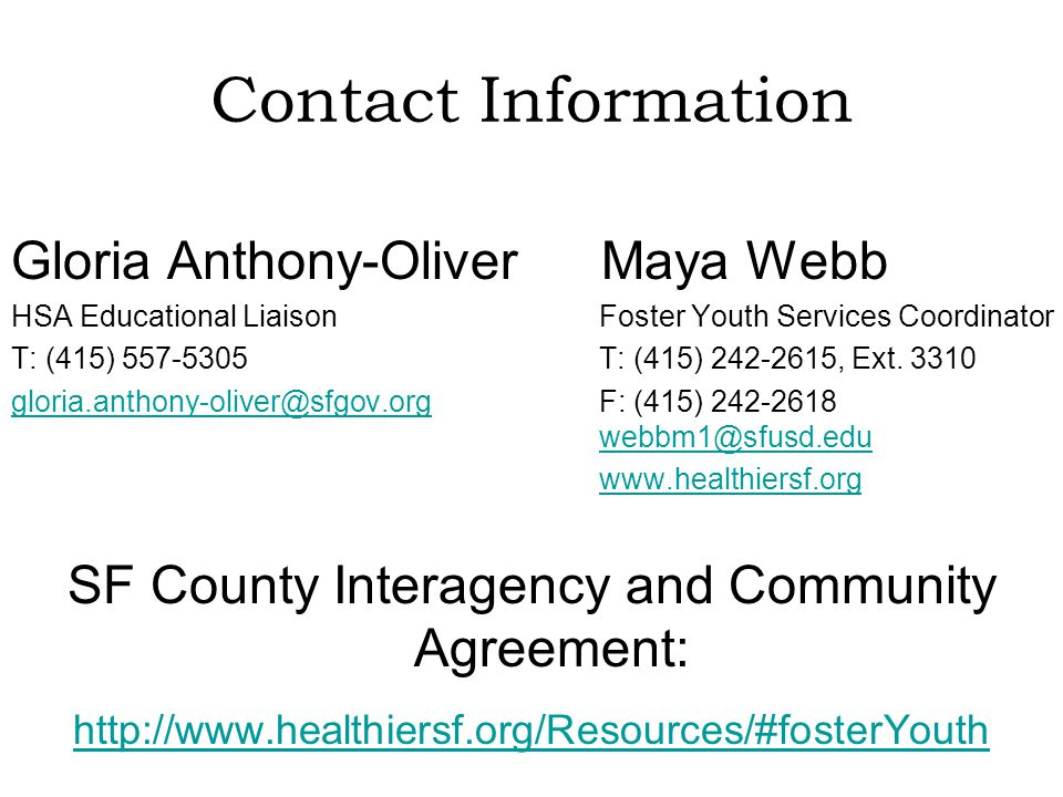 Contact Information Gloria Anthony-Oliver Maya Webb HSA Educational Liaison Foster Youth Services Coordinator T: (415) 557-5305 T: (415) 242-2615, Ext.