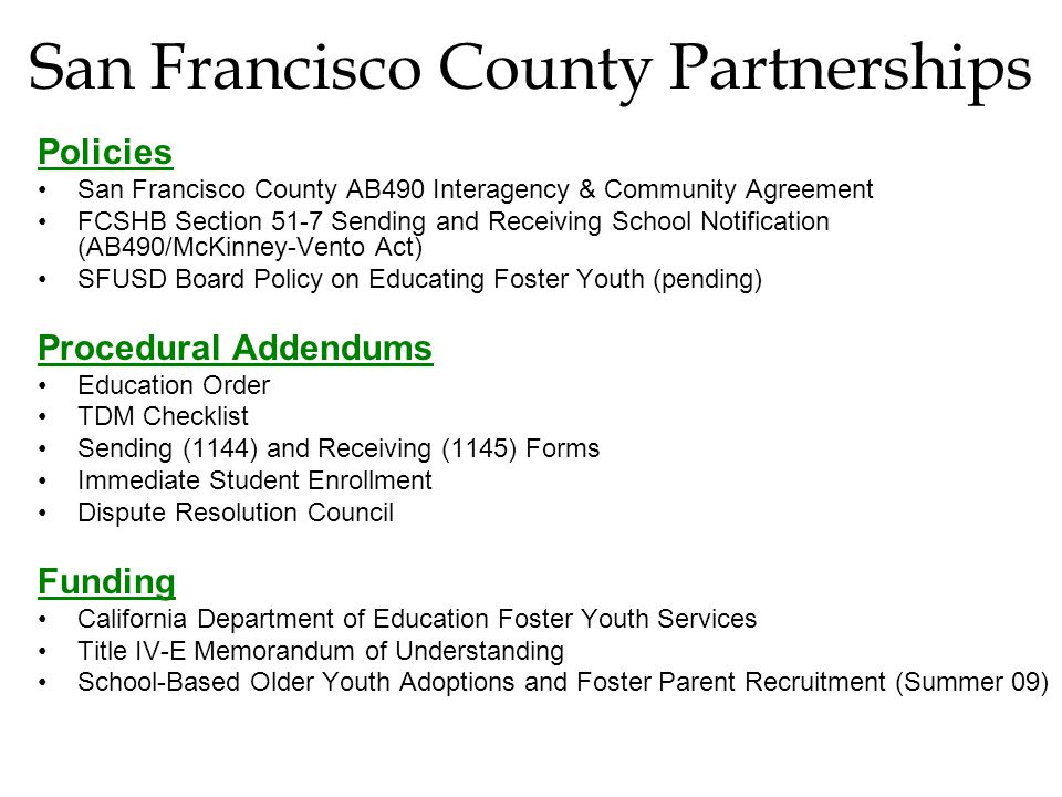 San Francisco County Partnerships Policies San Francisco County AB490 Interagency & Community Agreement FCSHB Section 51-7 Sending and Receiving School Notification (AB490/McKinney-Vento Act) SFUSD Board Policy on Educating Foster Youth (pending) Procedural Addendums Education Order TDM Checklist Sending (1144) and Receiving (1145) Forms Immediate Student Enrollment Dispute Resolution Council Funding California Department of Education Foster Youth Services Title IV-E Memorandum of Understanding School-Based Older Youth Adoptions and Foster Parent Recruitment (Summer 09)