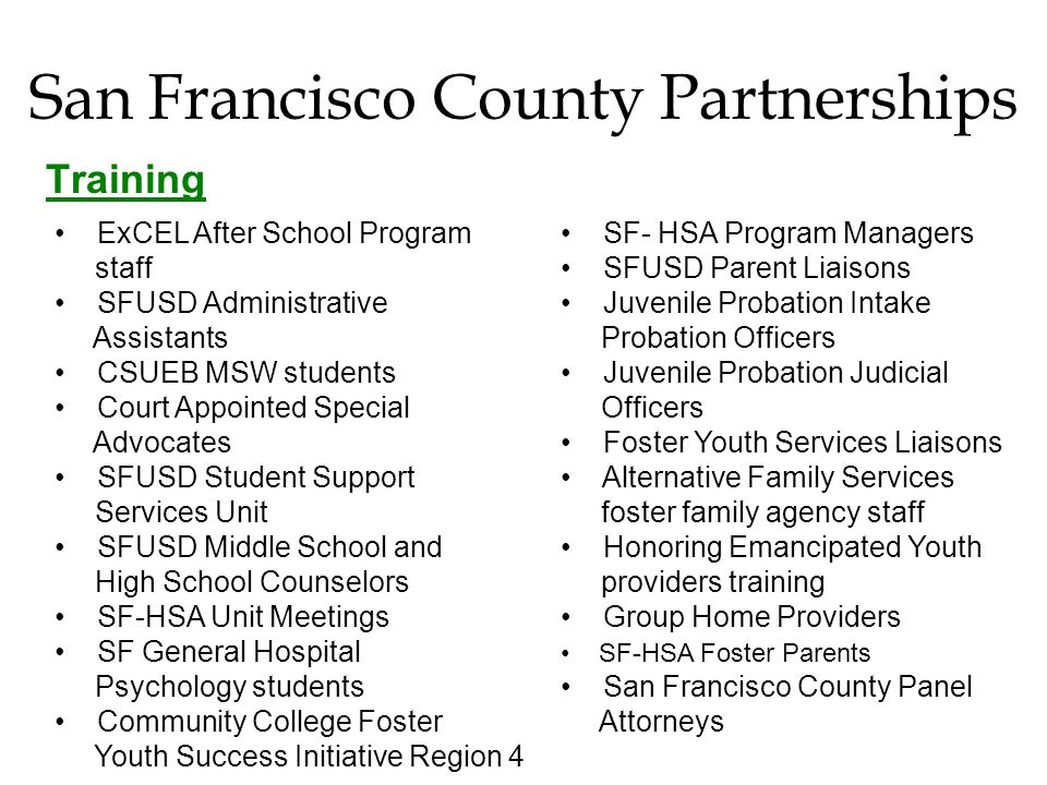 San Francisco County Partnerships Training SF- HSA Program Managers SFUSD Parent Liaisons Juvenile Probation Intake Probation Officers Juvenile Probation Judicial Officers Foster Youth Services Liaisons Alternative Family Services foster family agency staff Honoring Emancipated Youth providers training Group Home Providers SF-HSA Foster Parents San Francisco County Panel Attorneys ExCEL After School Program staff SFUSD Administrative Assistants CSUEB MSW students Court Appointed Special Advocates SFUSD Student Support Services Unit SFUSD Middle School and High School Counselors SF-HSA Unit Meetings SF General Hospital Psychology students Community College Foster Youth Success Initiative Region 4