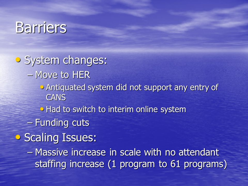 Barriers System changes: System changes: –Move to HER Antiquated system did not support any entry of CANS Antiquated system did not support any entry of CANS Had to switch to interim online system Had to switch to interim online system –Funding cuts Scaling Issues: Scaling Issues: –Massive increase in scale with no attendant staffing increase (1 program to 61 programs)