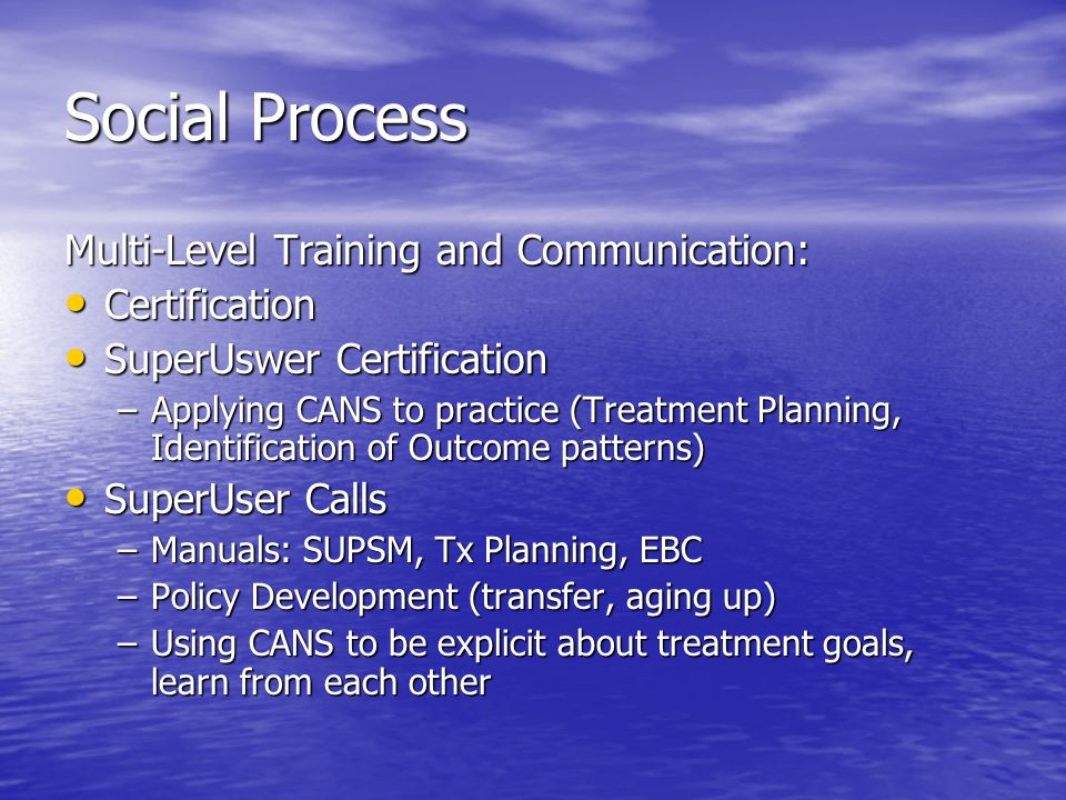 Social Process Multi-Level Training and Communication: Certification Certification SuperUswer Certification SuperUswer Certification –Applying CANS to practice (Treatment Planning, Identification of Outcome patterns) SuperUser Calls SuperUser Calls –Manuals: SUPSM, Tx Planning, EBC –Policy Development (transfer, aging up) –Using CANS to be explicit about treatment goals, learn from each other
