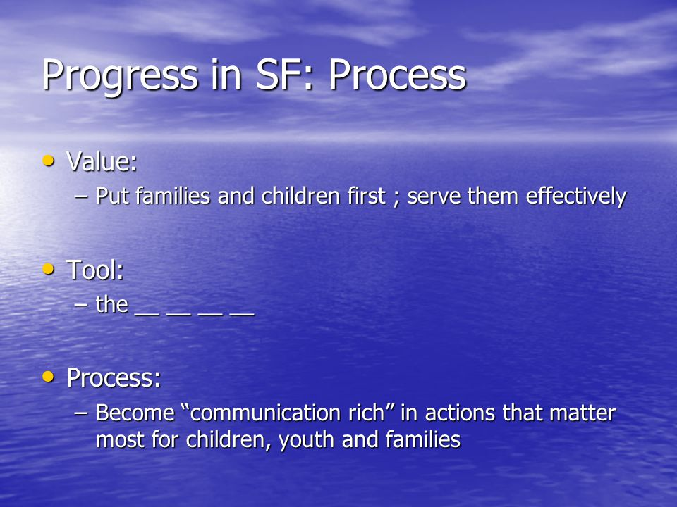 Progress in SF: Process Value: Value: –Put families and children first ; serve them effectively Tool: Tool: –the __ __ __ __ Process: Process: –Become communication rich in actions that matter most for children, youth and families