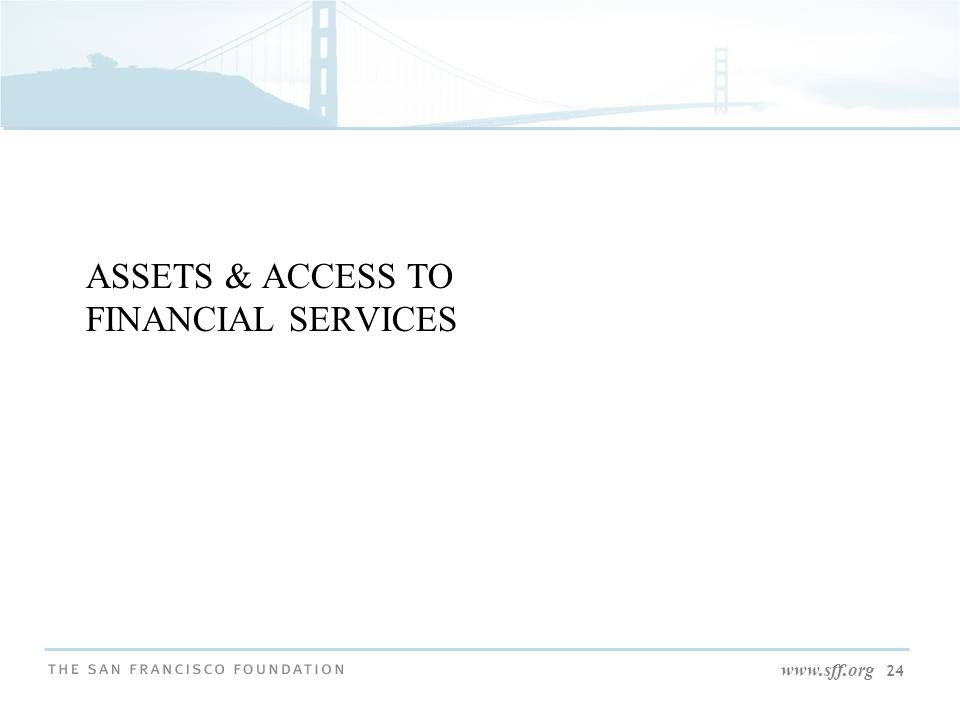 www.sff.org 24 ASSETS & ACCESS TO FINANCIAL SERVICES