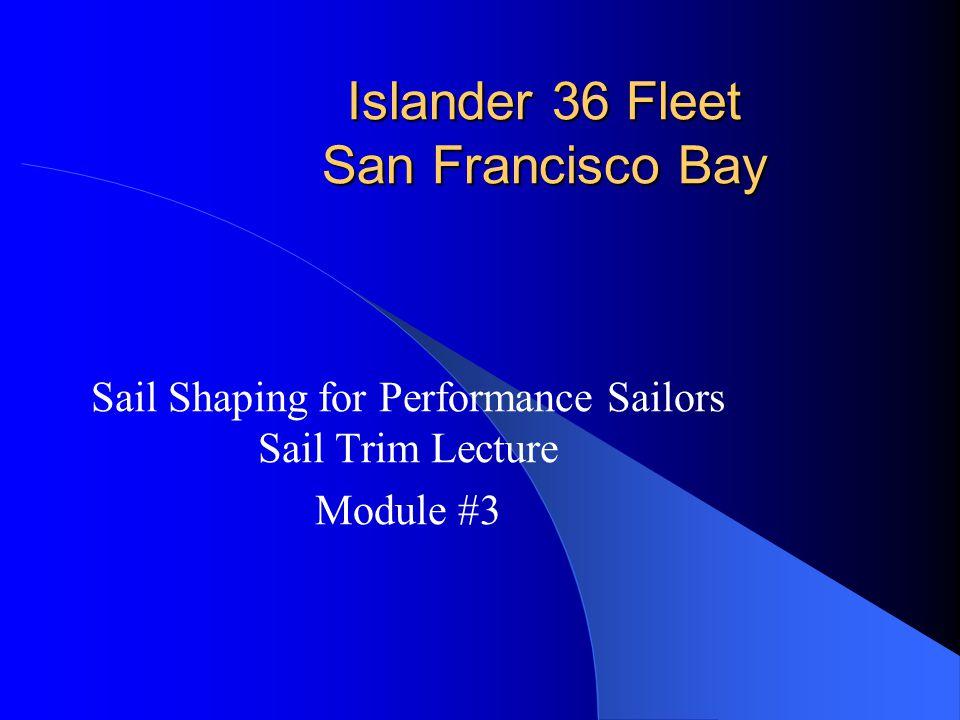 Islander 36 Fleet San Francisco Bay Sail Shaping for Performance Sailors Sail Trim Lecture Module #3