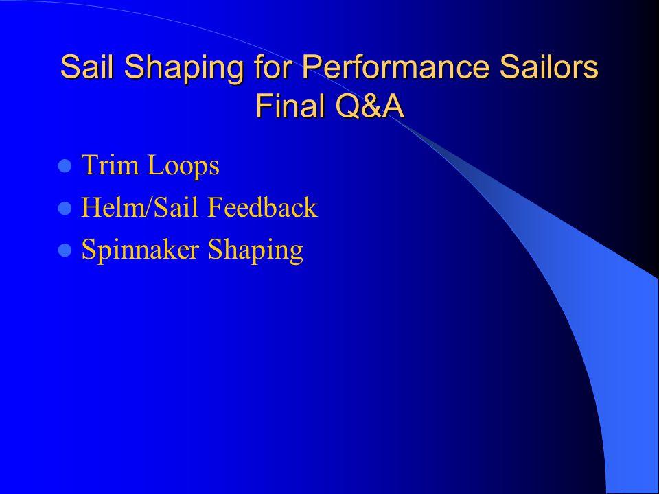 Sail Shaping for Performance Sailors Final Q&A Trim Loops Helm/Sail Feedback Spinnaker Shaping