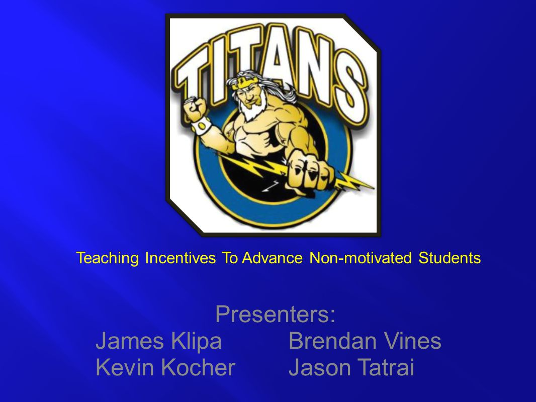 Presenters: James Klipa Brendan Vines Kevin Kocher Jason Tatrai Teaching Incentives To Advance Non-motivated Students