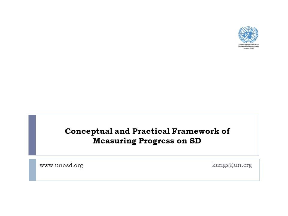 kangs@un.org www.unosd.org Conceptual and Practical Framework of Measuring Progress on SD