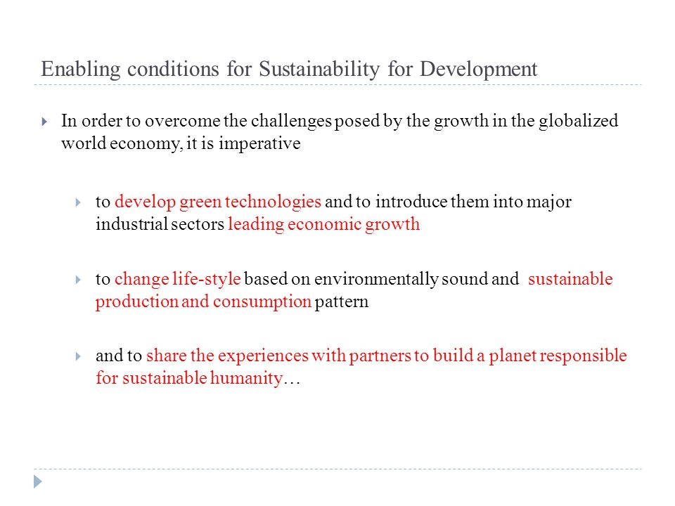 Enabling conditions for Sustainability for Development  In order to overcome the challenges posed by the growth in the globalized world economy, it i