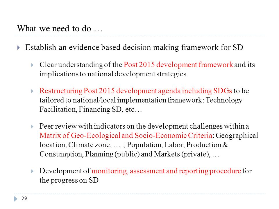 29 What we need to do …  Establish an evidence based decision making framework for SD  Clear understanding of the Post 2015 development framework an