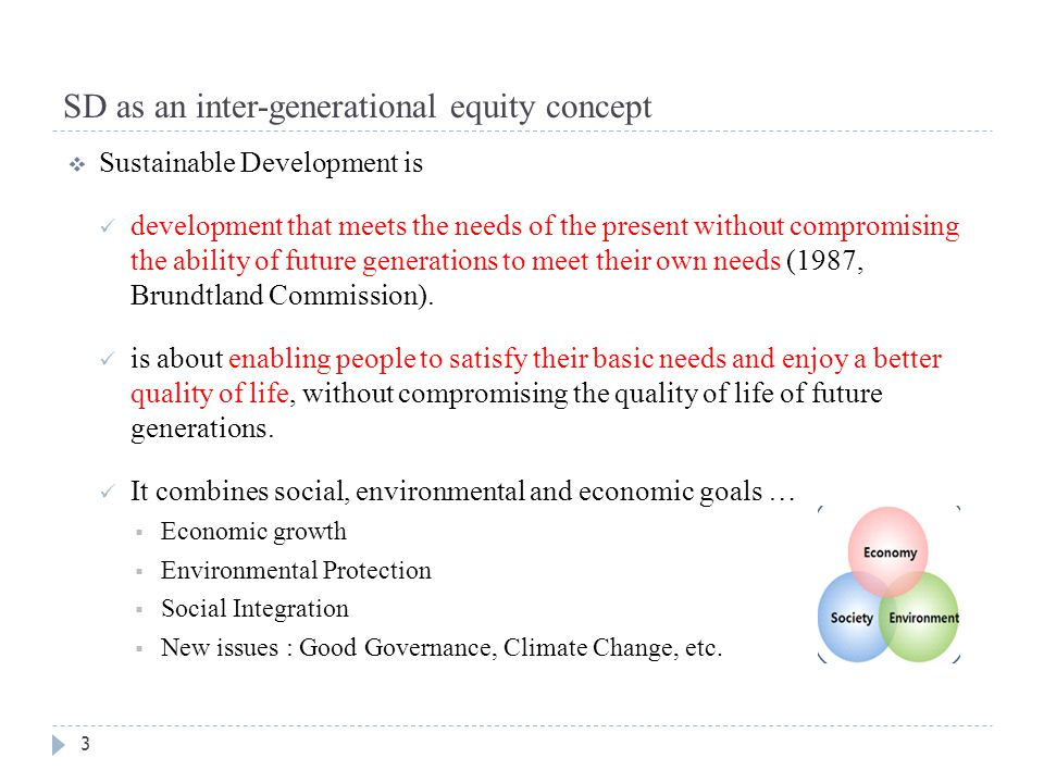 SD as an inter-generational equity concept 3  Sustainable Development is development that meets the needs of the present without compromising the abi