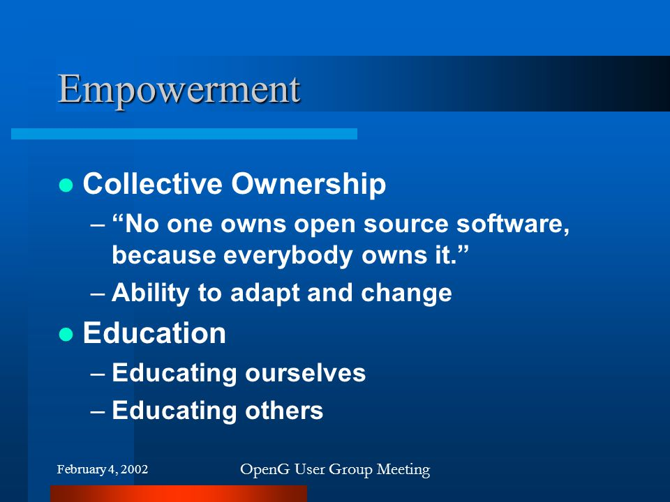 "February 4, 2002 OpenG User Group Meeting Empowerment Collective Ownership –""No one owns open source software, because everybody owns it."" –Ability to"