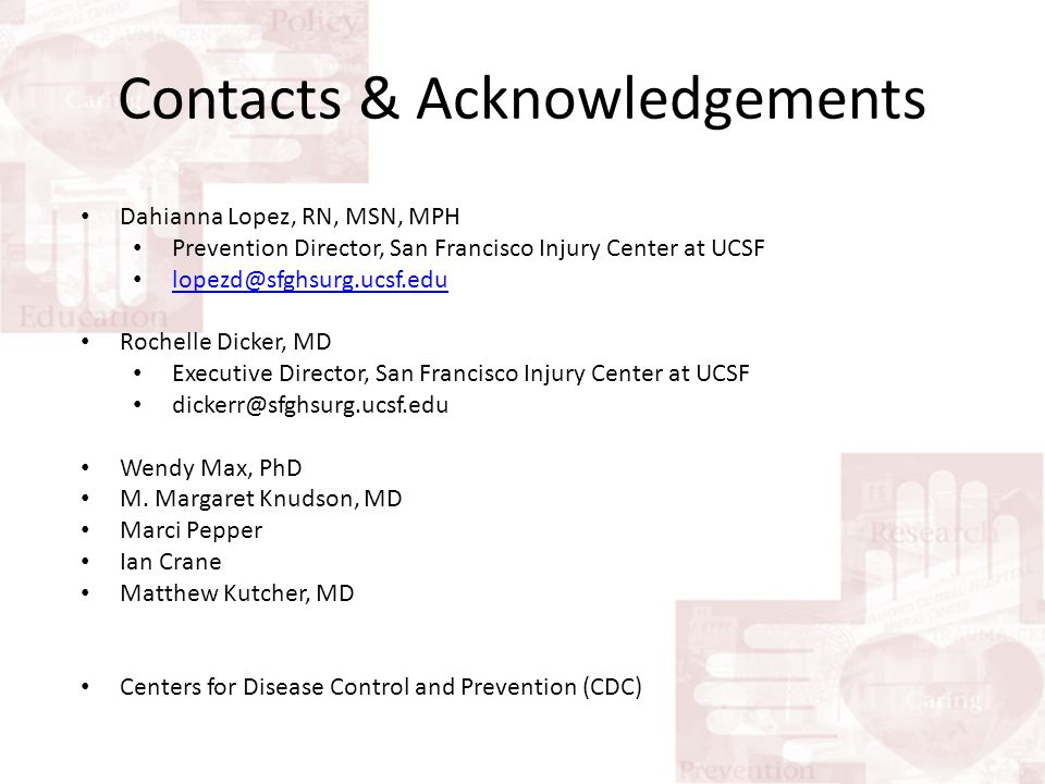 Contacts & Acknowledgements Dahianna Lopez, RN, MSN, MPH Prevention Director, San Francisco Injury Center at UCSF lopezd@sfghsurg.ucsf.edu Rochelle Dicker, MD Executive Director, San Francisco Injury Center at UCSF dickerr@sfghsurg.ucsf.edu Wendy Max, PhD M.