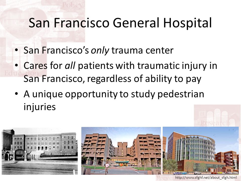 Scope of the Problem 650 – 750 auto-versus-pedestrian (AVP) injuries seen at SFGH yearly a Police collision records under-report pedestrian injuries by 21% when compared to hospital records b During 2008 alone: – In San Francisco, 92 injuries / 100,000 people – Nationwide, 63 / 100,000 – Healthy People 2010 goal, 19 / 100,000 c a Healthy People 2020 Public Meetings, 2009.