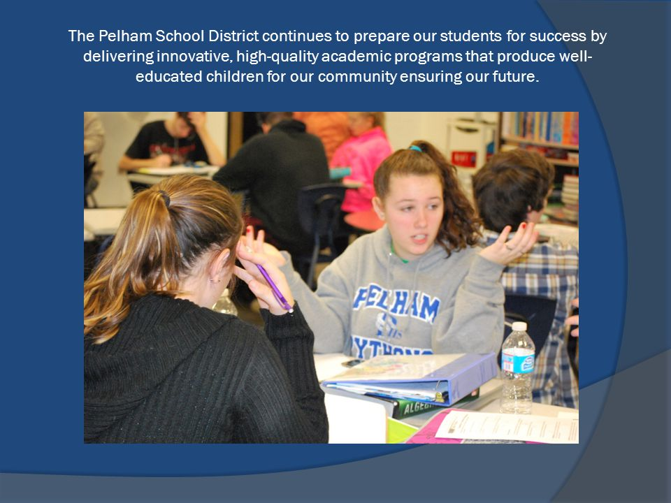 The Pelham School District continues to prepare our students for success by delivering innovative, high-quality academic programs that produce well- educated children for our community ensuring our future.