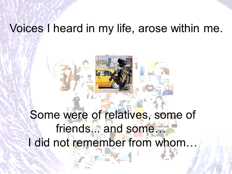 Some were of relatives, some of friends... and some… I did not remember from whom… Voices I heard in my life, arose within me.