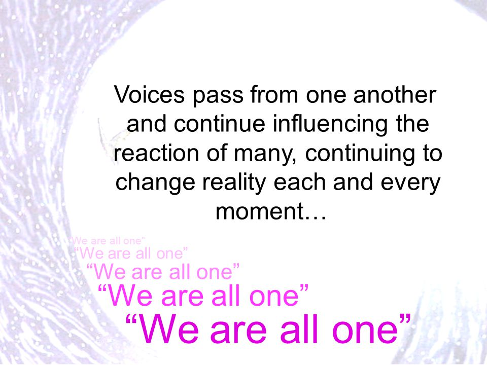 """Voices pass from one another and continue influencing the reaction of many, continuing to change reality each and every moment… """"We are all one"""""""