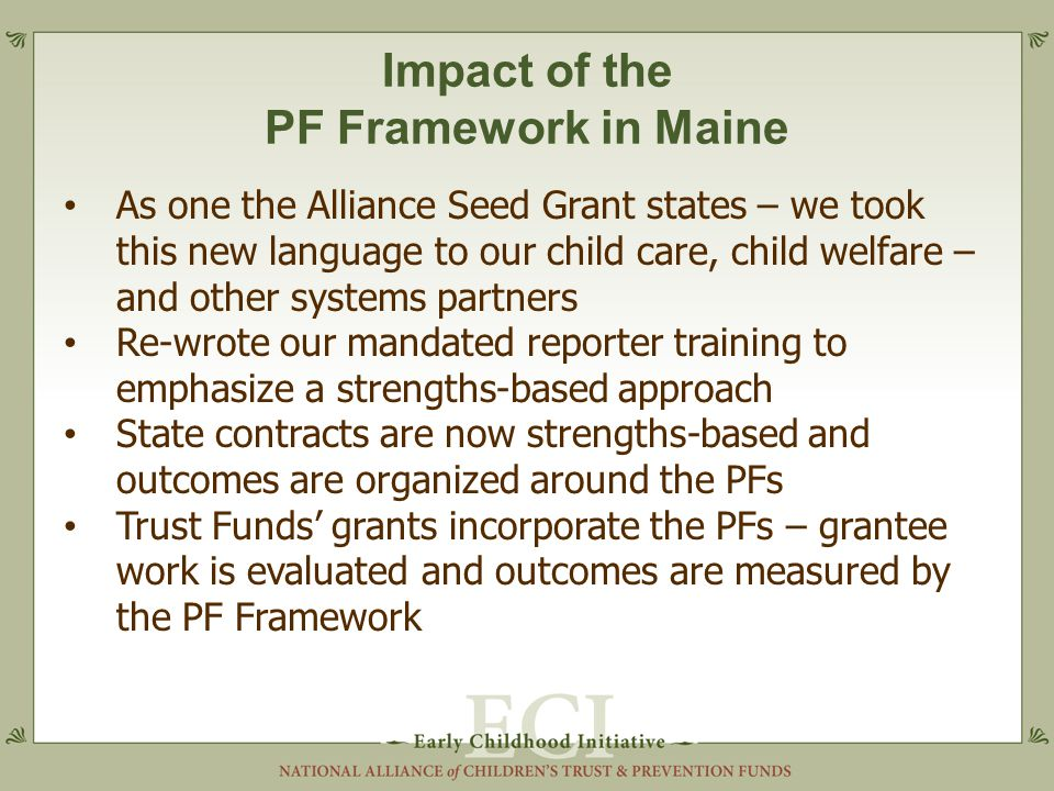 Impact of the PF Framework in Maine As one the Alliance Seed Grant states – we took this new language to our child care, child welfare – and other systems partners Re-wrote our mandated reporter training to emphasize a strengths-based approach State contracts are now strengths-based and outcomes are organized around the PFs Trust Funds' grants incorporate the PFs – grantee work is evaluated and outcomes are measured by the PF Framework