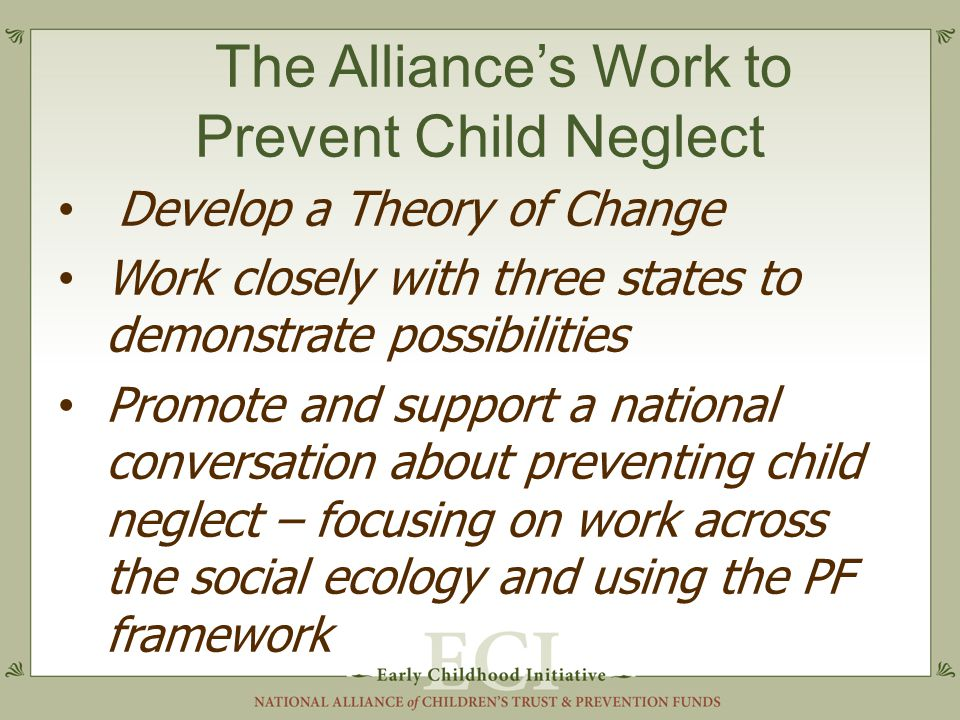 The Alliance's Work to Prevent Child Neglect Develop a Theory of Change Work closely with three states to demonstrate possibilities Promote and support a national conversation about preventing child neglect – focusing on work across the social ecology and using the PF framework