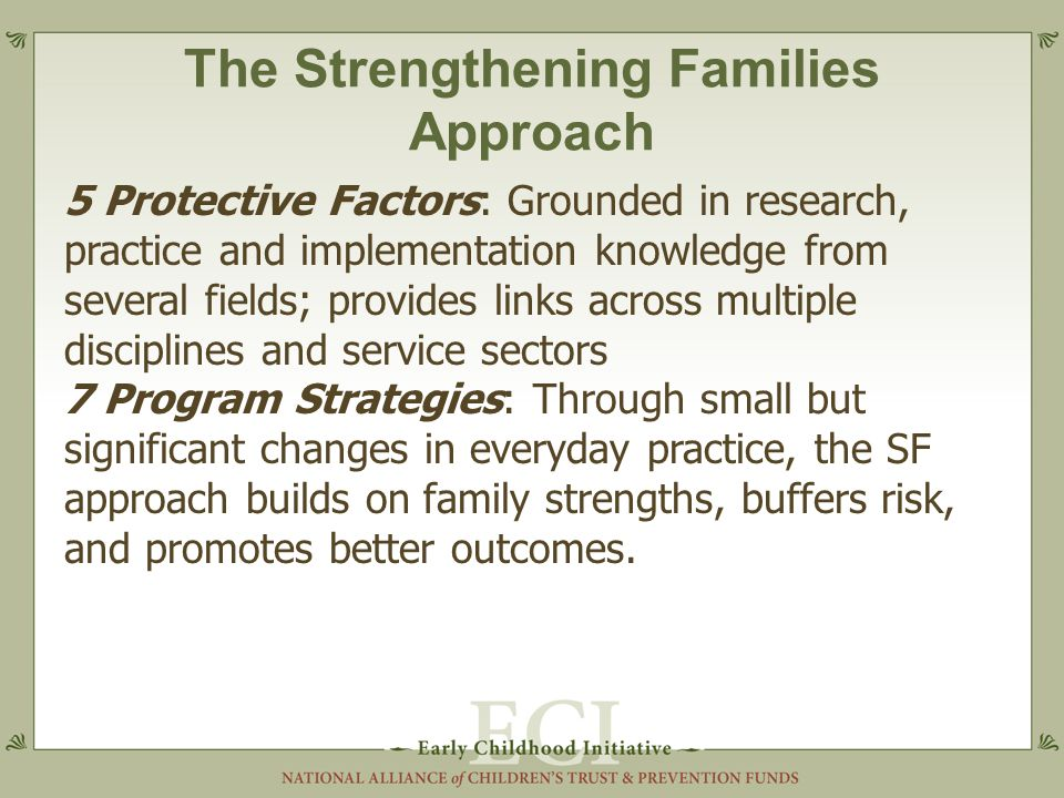 The Strengthening Families Approach 5 Protective Factors: Grounded in research, practice and implementation knowledge from several fields; provides links across multiple disciplines and service sectors 7 Program Strategies: Through small but significant changes in everyday practice, the SF approach builds on family strengths, buffers risk, and promotes better outcomes.