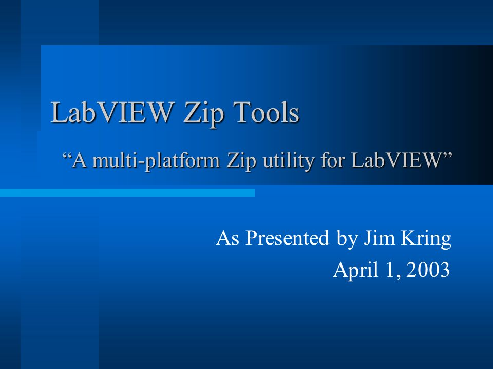 "As Presented by Jim Kring April 1, 2003 LabVIEW Zip Tools ""A multi-platform Zip utility for LabVIEW"""