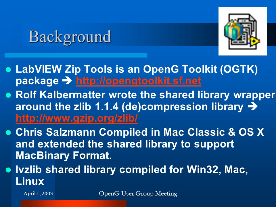 April 1, 2003 OpenG User Group Meeting Background LabVIEW Zip Tools is an OpenG Toolkit (OGTK) package  http://opengtoolkit.sf.nethttp://opengtoolkit