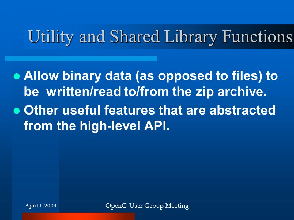 April 1, 2003 OpenG User Group Meeting Utility and Shared Library Functions Allow binary data (as opposed to files) to be written/read to/from the zip