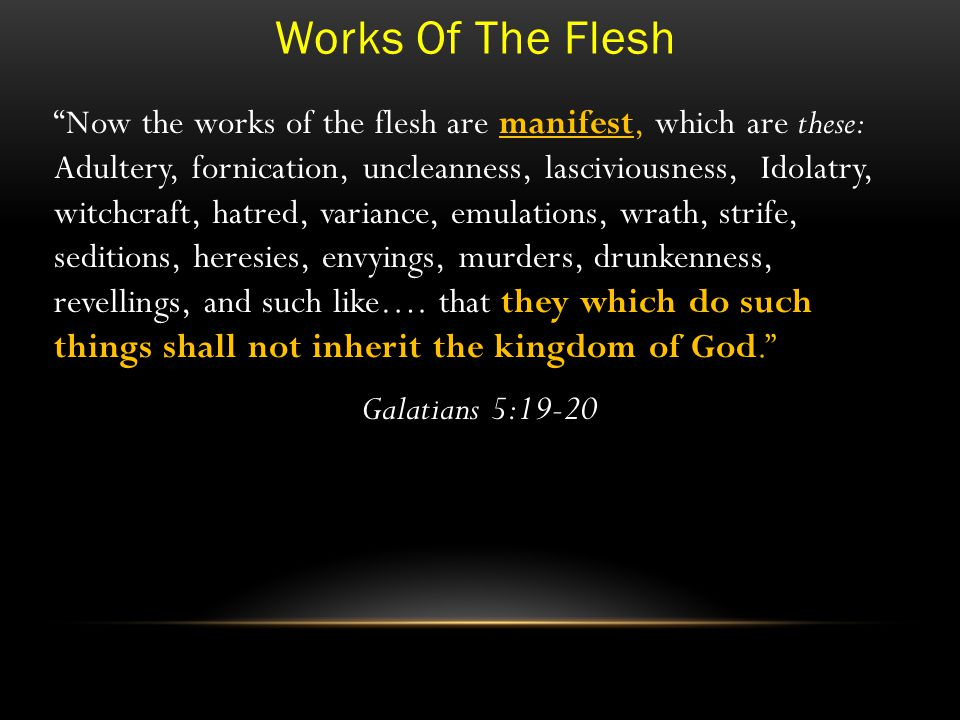 Works Of The Flesh Now the works of the flesh are manifest, which are these: Adultery, fornication, uncleanness, lasciviousness, Idolatry, witchcraft, hatred, variance, emulations, wrath, strife, seditions, heresies, envyings, murders, drunkenness, revellings, and such like….
