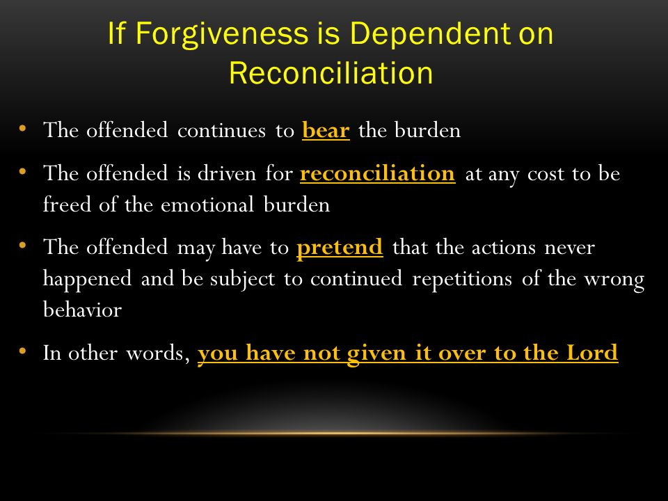 If Forgiveness is Dependent on Reconciliation The offended continues to bear the burden The offended is driven for reconciliation at any cost to be freed of the emotional burden The offended may have to pretend that the actions never happened and be subject to continued repetitions of the wrong behavior In other words, you have not given it over to the Lord