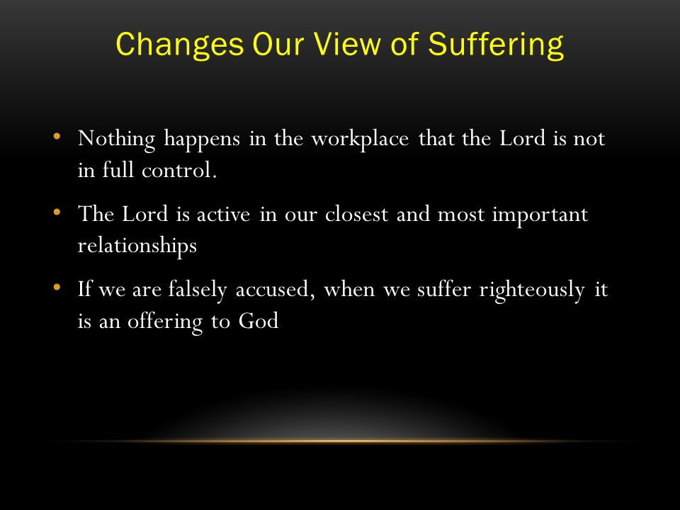 Changes Our View of Suffering Nothing happens in the workplace that the Lord is not in full control.
