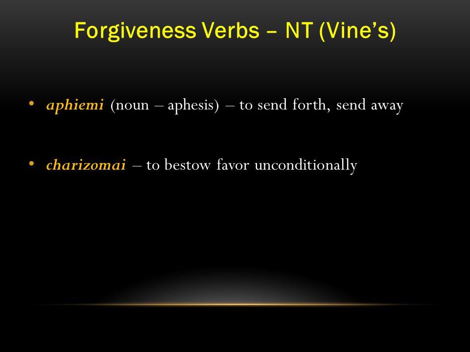 Forgiveness Verbs – NT (Vine's) aphiemi (noun – aphesis) – to send forth, send away charizomai – to bestow favor unconditionally