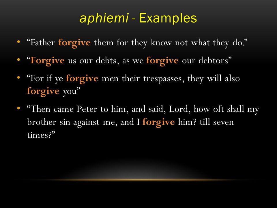aphiemi - Examples Father forgive them for they know not what they do. Forgive us our debts, as we forgive our debtors For if ye forgive men their trespasses, they will also forgive you Then came Peter to him, and said, Lord, how oft shall my brother sin against me, and I forgive him.
