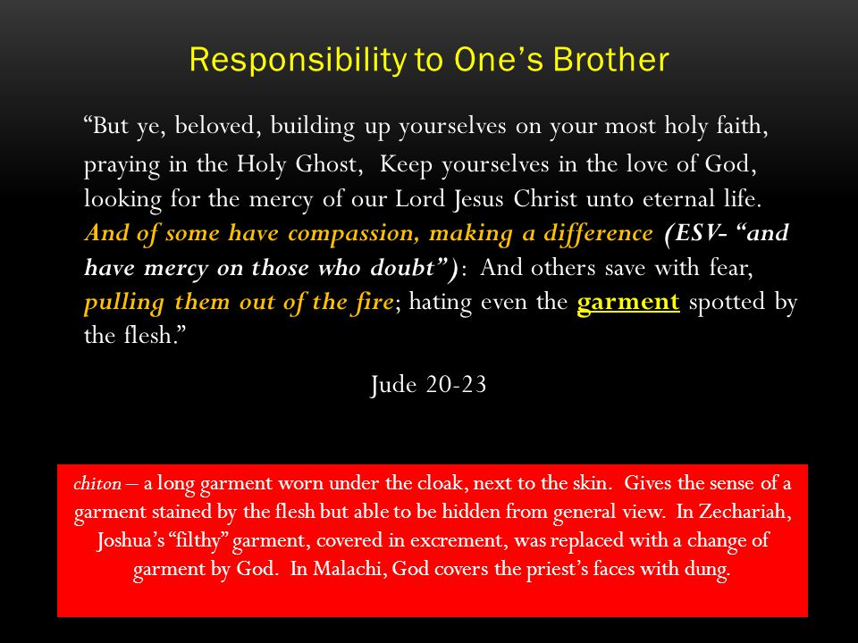 Responsibility to One's Brother But ye, beloved, building up yourselves on your most holy faith, praying in the Holy Ghost, Keep yourselves in the love of God, looking for the mercy of our Lord Jesus Christ unto eternal life.