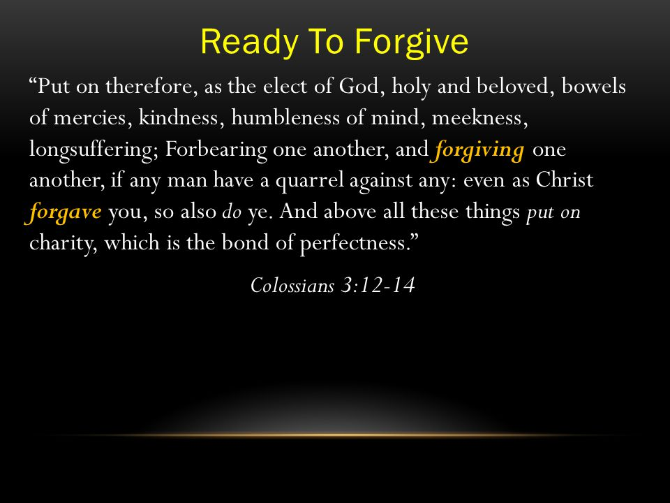 Ready To Forgive Put on therefore, as the elect of God, holy and beloved, bowels of mercies, kindness, humbleness of mind, meekness, longsuffering; Forbearing one another, and forgiving one another, if any man have a quarrel against any: even as Christ forgave you, so also do ye.