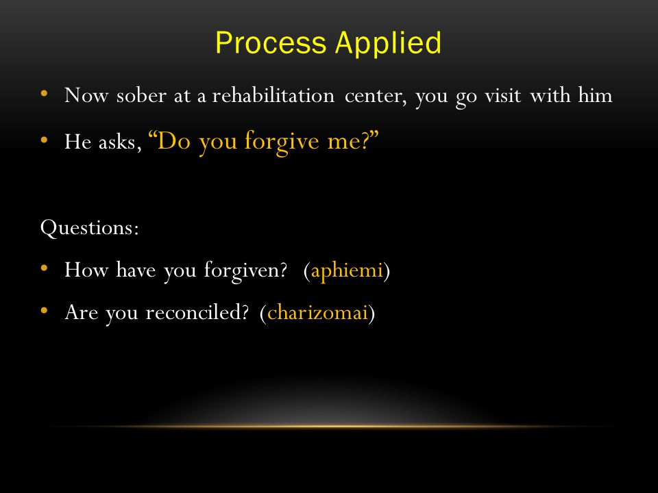 Process Applied Now sober at a rehabilitation center, you go visit with him He asks, Do you forgive me? Questions: How have you forgiven.