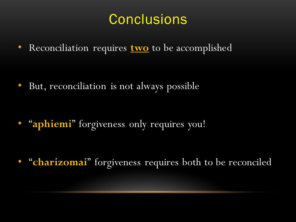 Conclusions Reconciliation requires two to be accomplished But, reconciliation is not always possible aphiemi forgiveness only requires you.