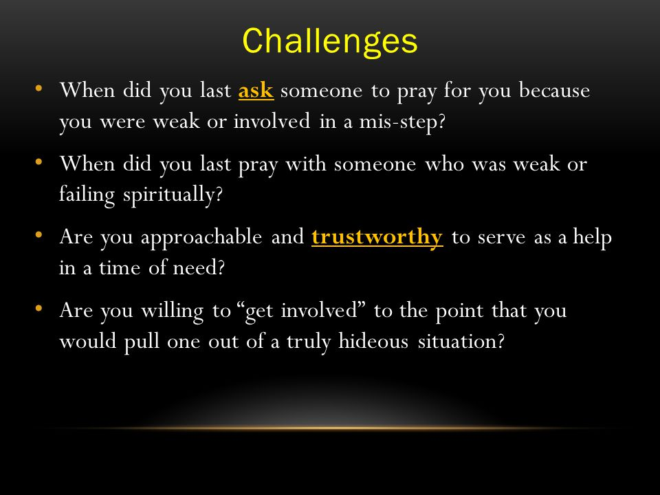 Challenges When did you last ask someone to pray for you because you were weak or involved in a mis-step.