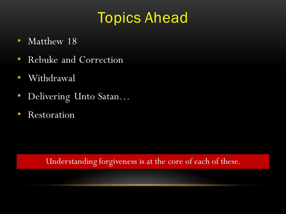 Topics Ahead Matthew 18 Rebuke and Correction Withdrawal Delivering Unto Satan… Restoration Understanding forgiveness is at the core of each of these.