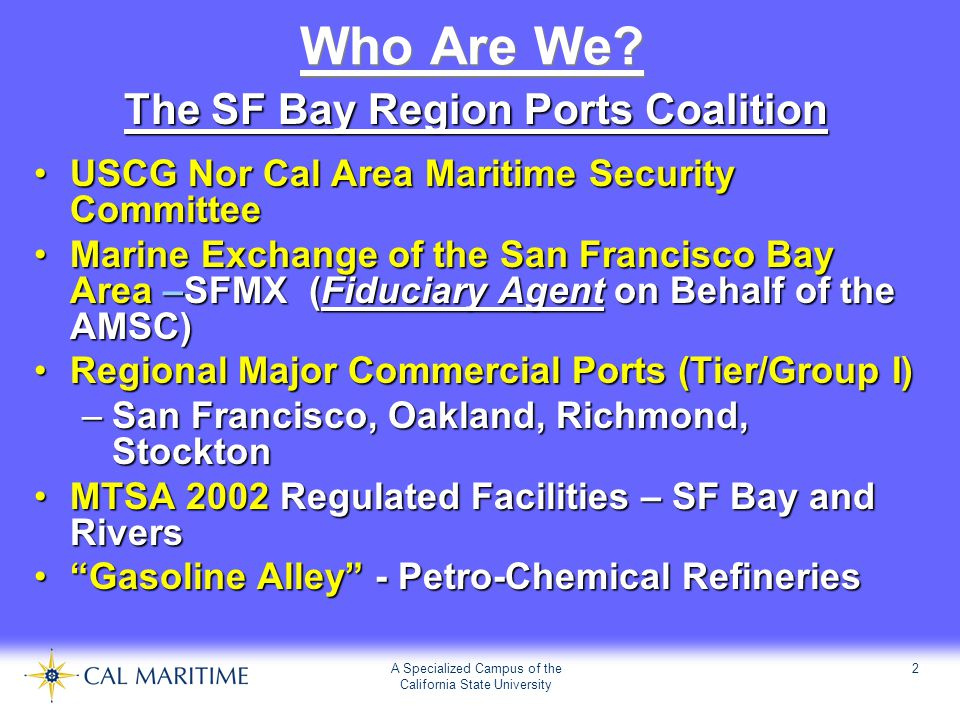 A Specialized Campus of the California State University 2 Who Are We? The SF Bay Region Ports Coalition USCG Nor Cal Area Maritime Security CommitteeU