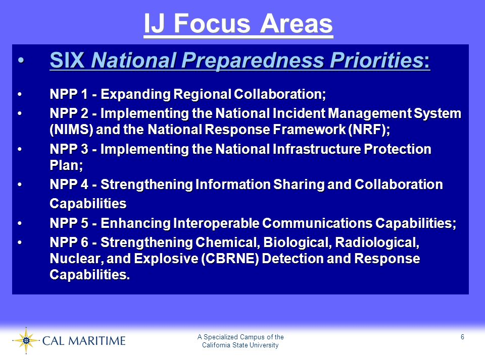 A Specialized Campus of the California State University 6 IJ Focus Areas SIX National Preparedness Priorities:SIX National Preparedness Priorities: NPP 1 - Expanding Regional Collaboration;NPP 1 - Expanding Regional Collaboration; NPP 2 - Implementing the National Incident Management System (NIMS) and the National Response Framework (NRF);NPP 2 - Implementing the National Incident Management System (NIMS) and the National Response Framework (NRF); NPP 3 - Implementing the National Infrastructure Protection Plan;NPP 3 - Implementing the National Infrastructure Protection Plan; NPP 4 - Strengthening Information Sharing and CollaborationNPP 4 - Strengthening Information Sharing and CollaborationCapabilities NPP 5 - Enhancing Interoperable Communications Capabilities;NPP 5 - Enhancing Interoperable Communications Capabilities; NPP 6 - Strengthening Chemical, Biological, Radiological, Nuclear, and Explosive (CBRNE) Detection and Response Capabilities.NPP 6 - Strengthening Chemical, Biological, Radiological, Nuclear, and Explosive (CBRNE) Detection and Response Capabilities.