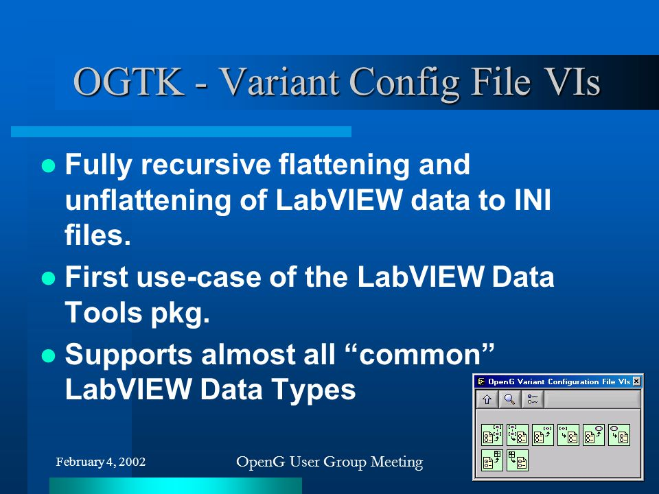 February 4, 2002 OpenG User Group Meeting OGTK - Variant Config File VIs Fully recursive flattening and unflattening of LabVIEW data to INI files. Fir