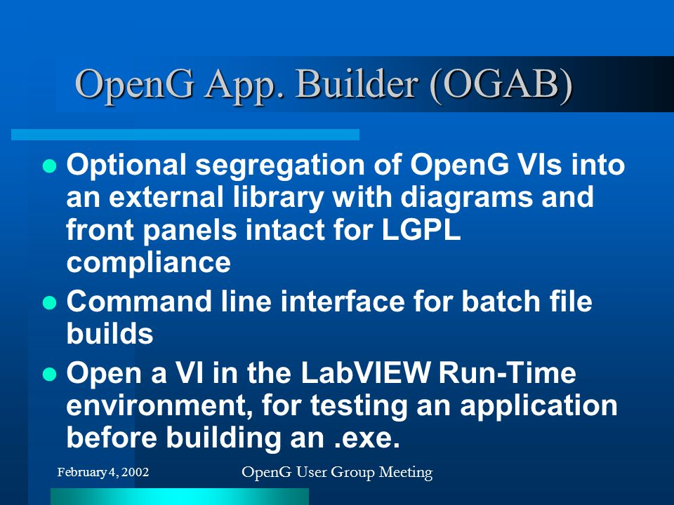 February 4, 2002 OpenG User Group Meeting OpenG App. Builder (OGAB) Optional segregation of OpenG VIs into an external library with diagrams and front