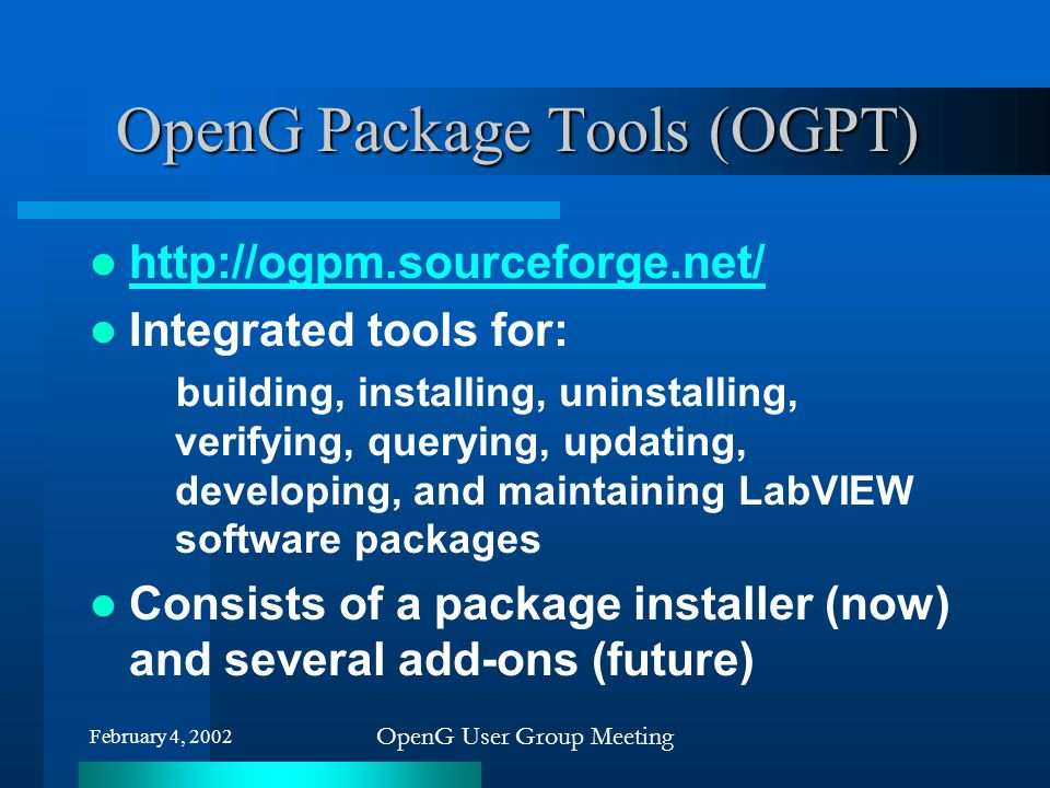 OpenG User Group Meeting OpenG Package Tools (OGPT) http://ogpm.sourceforge.net/ Integrated tools for: building, installing, uninstalling, verifying,