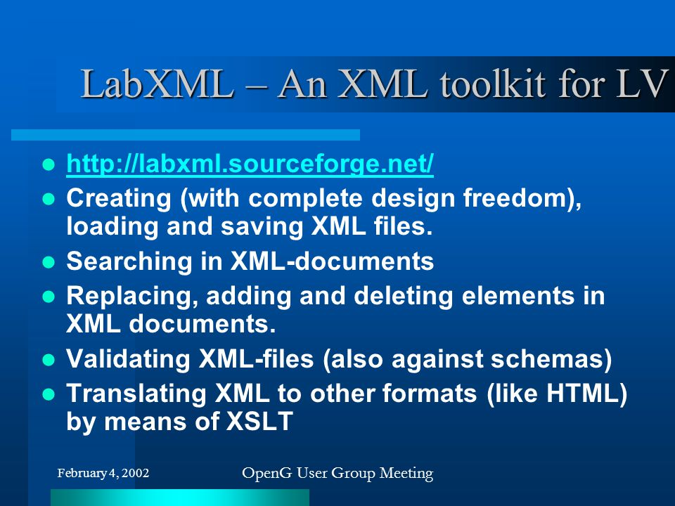 February 4, 2002 OpenG User Group Meeting LabXML – An XML toolkit for LV http://labxml.sourceforge.net/ Creating (with complete design freedom), loadi