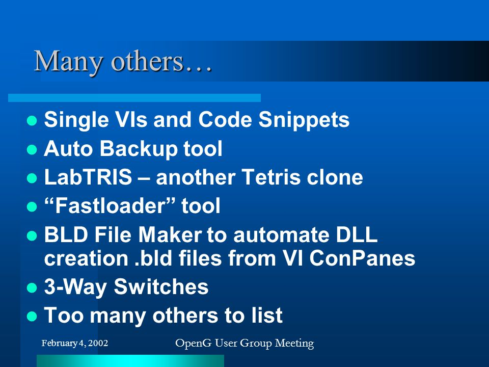 """February 4, 2002 OpenG User Group Meeting Many others… Single VIs and Code Snippets Auto Backup tool LabTRIS – another Tetris clone """"Fastloader"""" tool"""