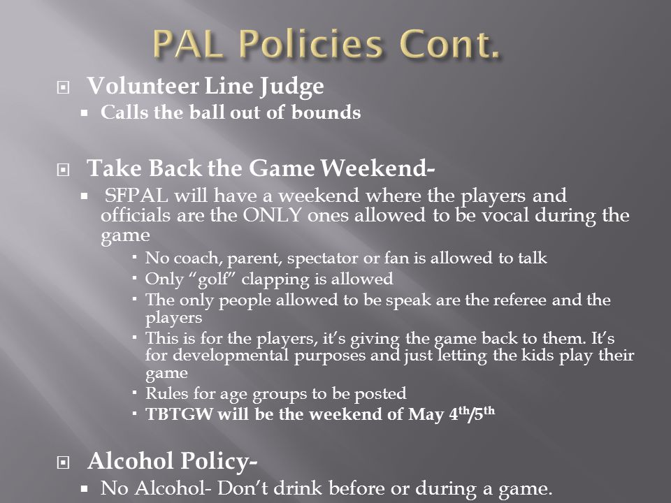  Volunteer Line Judge  Calls the ball out of bounds  Take Back the Game Weekend-  SFPAL will have a weekend where the players and officials are the ONLY ones allowed to be vocal during the game  No coach, parent, spectator or fan is allowed to talk  Only golf clapping is allowed  The only people allowed to be speak are the referee and the players  This is for the players, it's giving the game back to them.